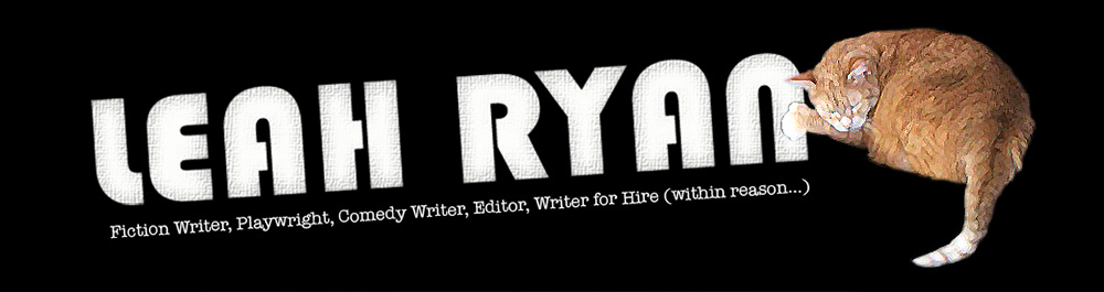 Leah Ryan: Fiction Writer, Playwright, Comedy Writer, Editor, Writer for Hire (within reason...)